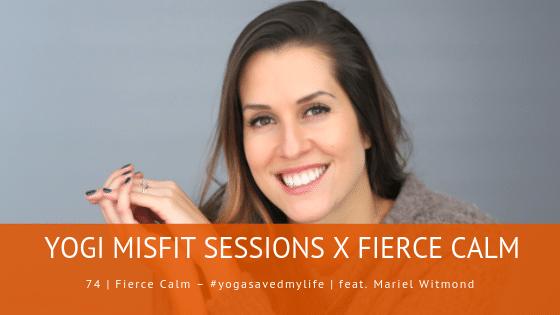 74 | Fierce Calm – #yogasavedmylife | feat. Mariel Witmond