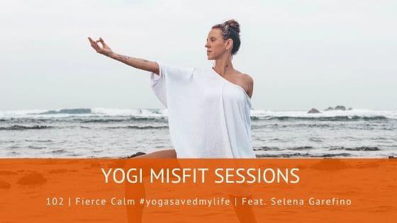102 | Fierce Calm #yogasavedmylife | Feat. Selena Garefino